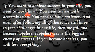 If You want to achieve success in your life, you need to work hard, You need to live with determination, You need to have patience, And even after following all of these, we still have to face challenges in our life, then we fail and become hopeless, Hopelessness is the biggest enemy of success, If you become hopeless, you will lose everything