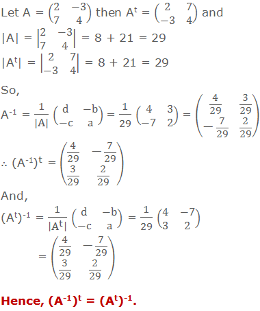 Let A = (■(2&-3@7&4)) then At = (■(2&7@-3&4)) and 	|A| = |■(2&-3@7&4)| = 8 + 21 = 29 	|At| = |■(2&7@-3&4)| = 8 + 21 = 29 	So, A-1 = 1/(|A|) (■(d&-b@-c&a)) = 1/29 (■(4&3@-7&2)) = (■(4/29&3/29@-7/29&2/29)) 	∴ (A-1)t = (■(4/29&-7/29@3/29&2/29)) 	And, 	(At)-1 = 1/|A^t |  (■(d&-b@-c&a)) = 1/29 (■(4&-7@3&2)) = (■(4/29&-7/29@3/29&2/29)) 	Hence, (A-1)t = (At)-1.