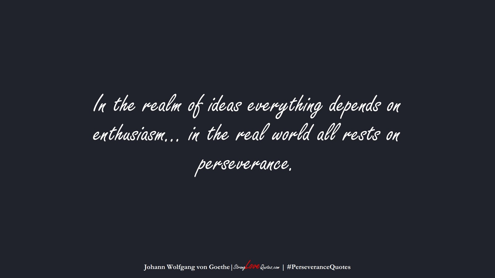 In the realm of ideas everything depends on enthusiasm… in the real world all rests on perseverance. (Johann Wolfgang von Goethe);  #PerseveranceQuotes