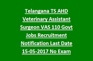 Telangana TS AHD Veterinary Assistant Surgeon VAS 110 Govt Jobs Recruitment Notification Last Date 15-05-2017 No Exam