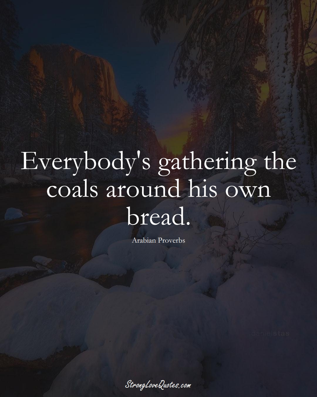 Everybody's gathering the coals around his own bread. (Arabian Sayings);  #aVarietyofCulturesSayings