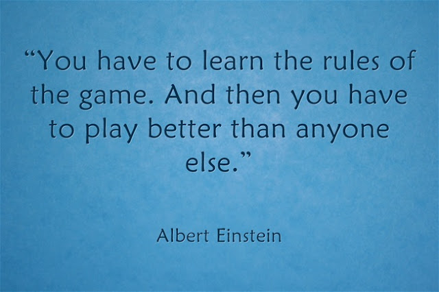 You have to learn the rules of the game. And then you have to play better than anyone else. Albert Einstein quote