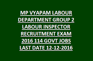 MP VYAPAM LABOUR DEPARTMENT GROUP 2 LABOUR INSPECTOR RECRUITMENT EXAM 2016 114 GOVT JOBS LAST DATE 12-12-2016