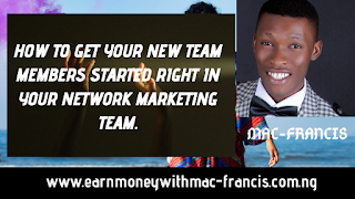 HOW TO GET YOUR NEW TEAM MEMBERS STARTED RIGHT IN YOUR NETWORK MARKETING TEAM.
