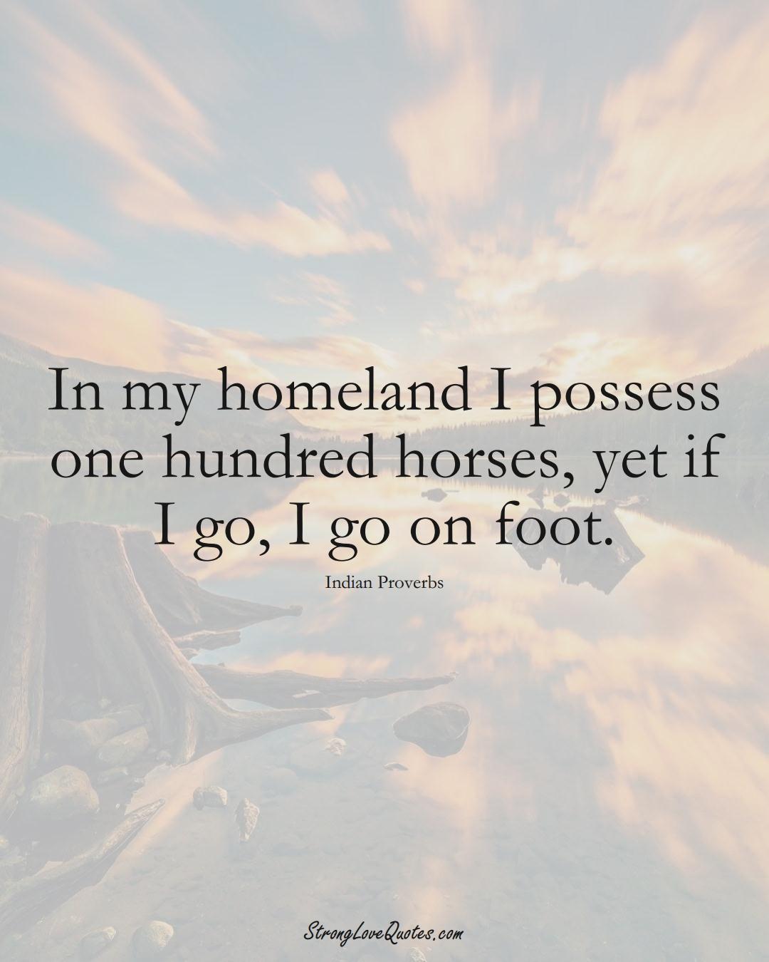 In my homeland I possess one hundred horses, yet if I go, I go on foot. (Indian Sayings);  #AsianSayings
