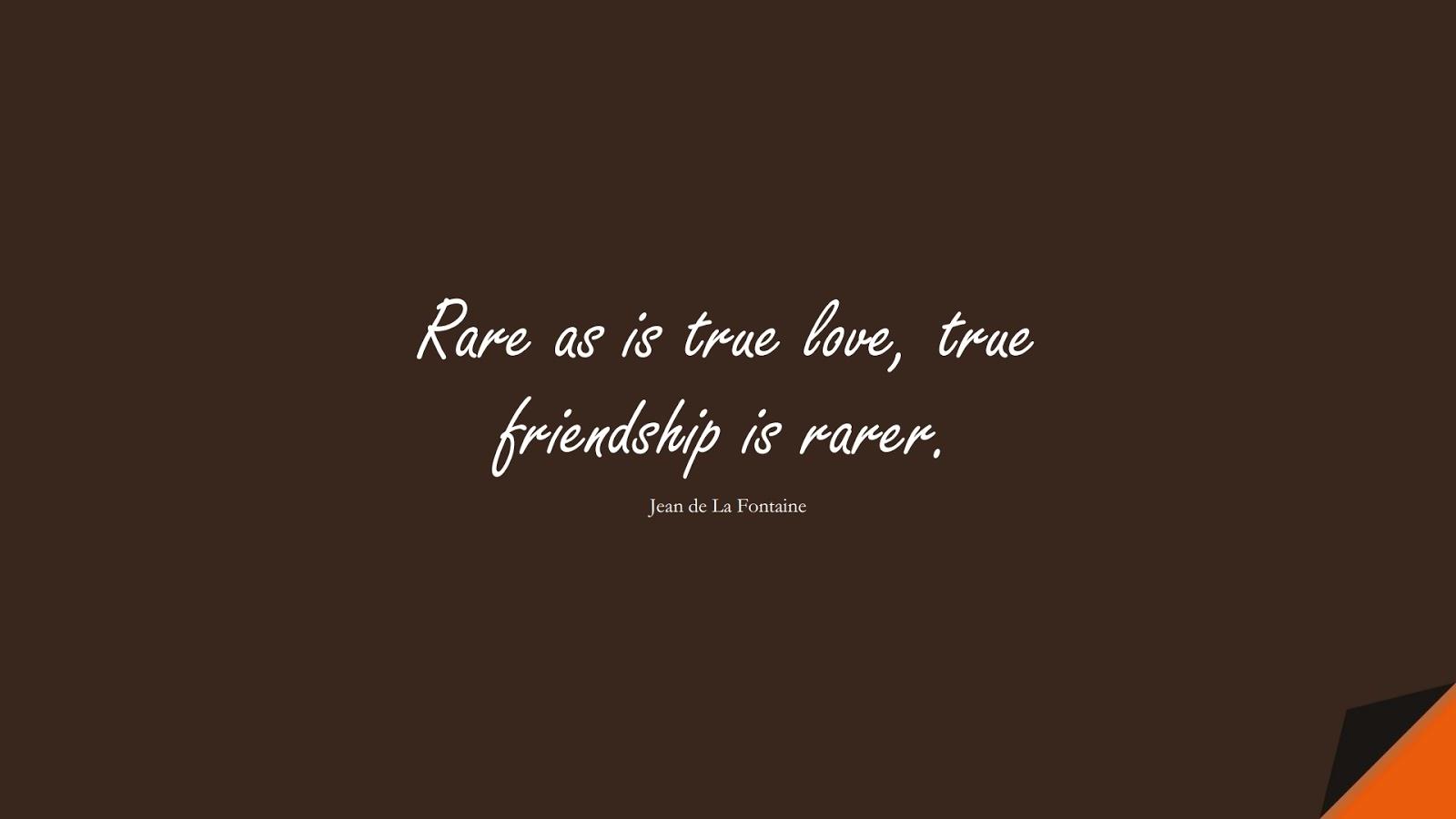 Rare as is true love, true friendship is rarer. (Jean de La Fontaine);  #ShortQuotes