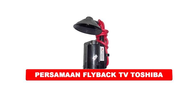 PERSAMAAN FLYBACK TV TOSHIBA