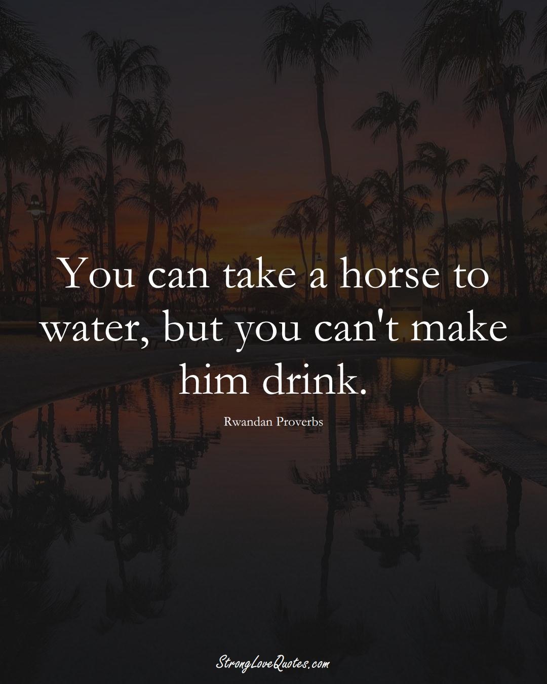 You can take a horse to water, but you can't make him drink. (Rwandan Sayings);  #AfricanSayings