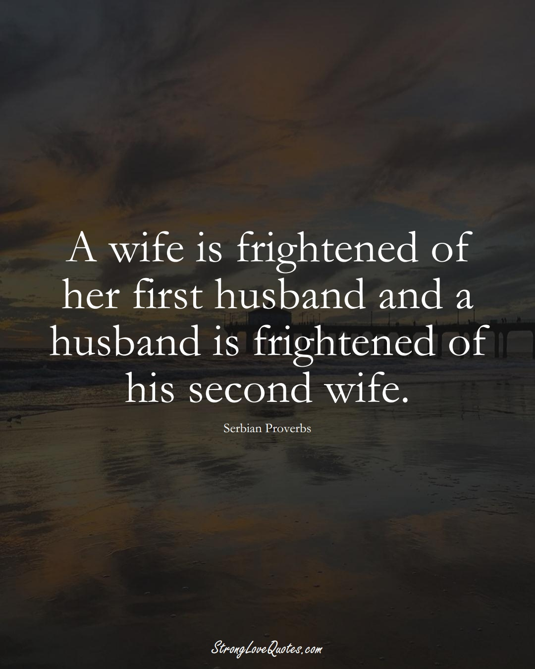 A wife is frightened of her first husband and a husband is frightened of his second wife. (Serbian Sayings);  #EuropeanSayings