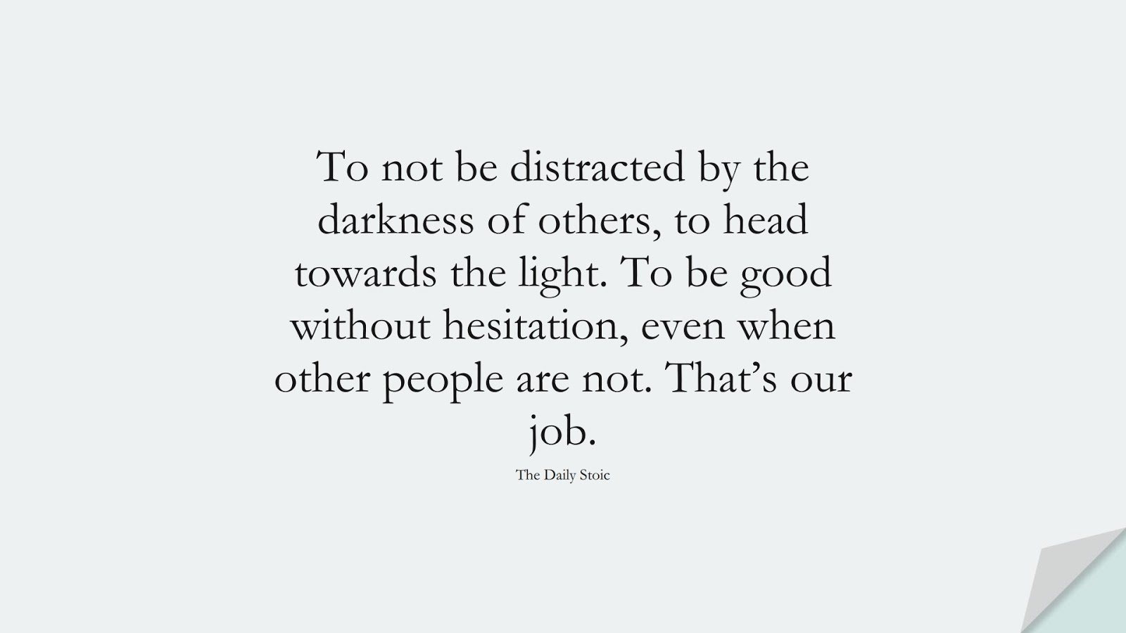 To not be distracted by the darkness of others, to head towards the light. To be good without hesitation, even when other people are not. That's our job. (The Daily Stoic);  #StoicQuotes