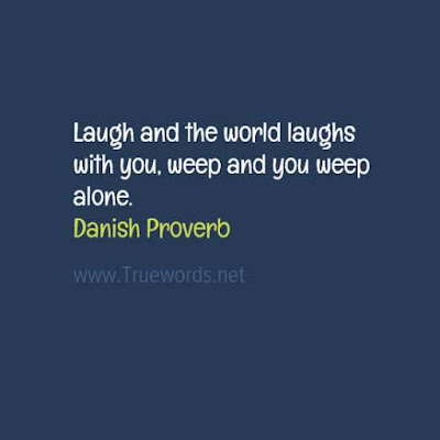 Laugh and the world laughs with you, weep and you weep alone