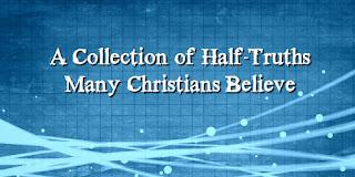https://biblelovenotes.blogspot.com/2009/04/half-truths-many-christians-believe.html
