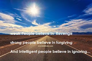 weak people believe in  Revenge   strong people believe in forgiving  And Intelligent people believe in ignoring...