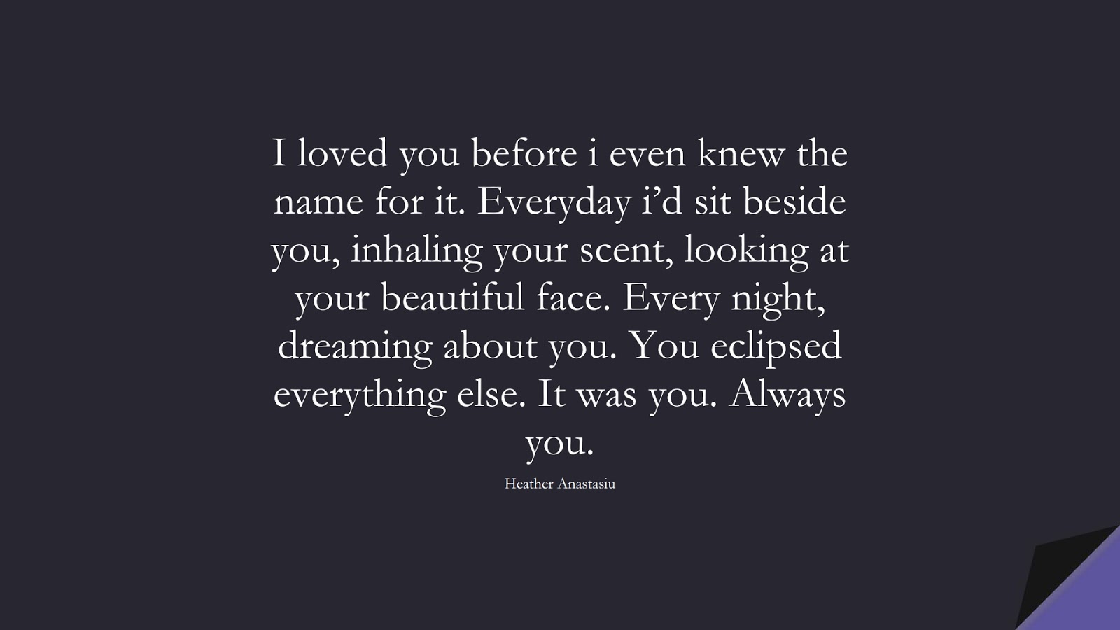 I loved you before i even knew the name for it. Everyday i'd sit beside you, inhaling your scent, looking at your beautiful face. Every night, dreaming about you. You eclipsed everything else. It was you. Always you. (Heather Anastasiu);  #LoveQuotes