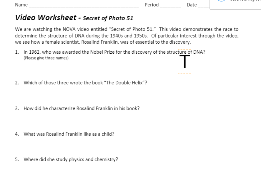 video worksheet secret of photo 51 answer key pdf, nova video worksheet secret of photo 51 answer key pdf, where was franklin's article placed in the journal nature on the structure of DNA?, did franklin approve of the model in 1953?, when did franklin get her best picture? what did she title it?, what city did rosalind franklin perfect her work in crystallography in?, rosalind franklin secret of photo 51 worksheet answer key , answer key secret of photo 51 worksheet answers