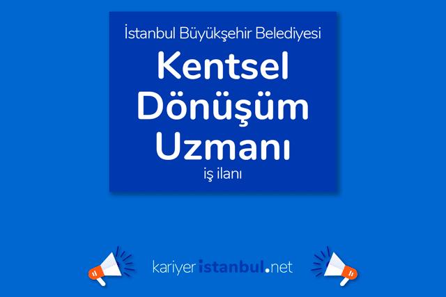 İstanbul Büyükşehir Belediyesi, kentsel dönüşüm uzmanı alacak. Detaylar kariyeristanbul.net'te!