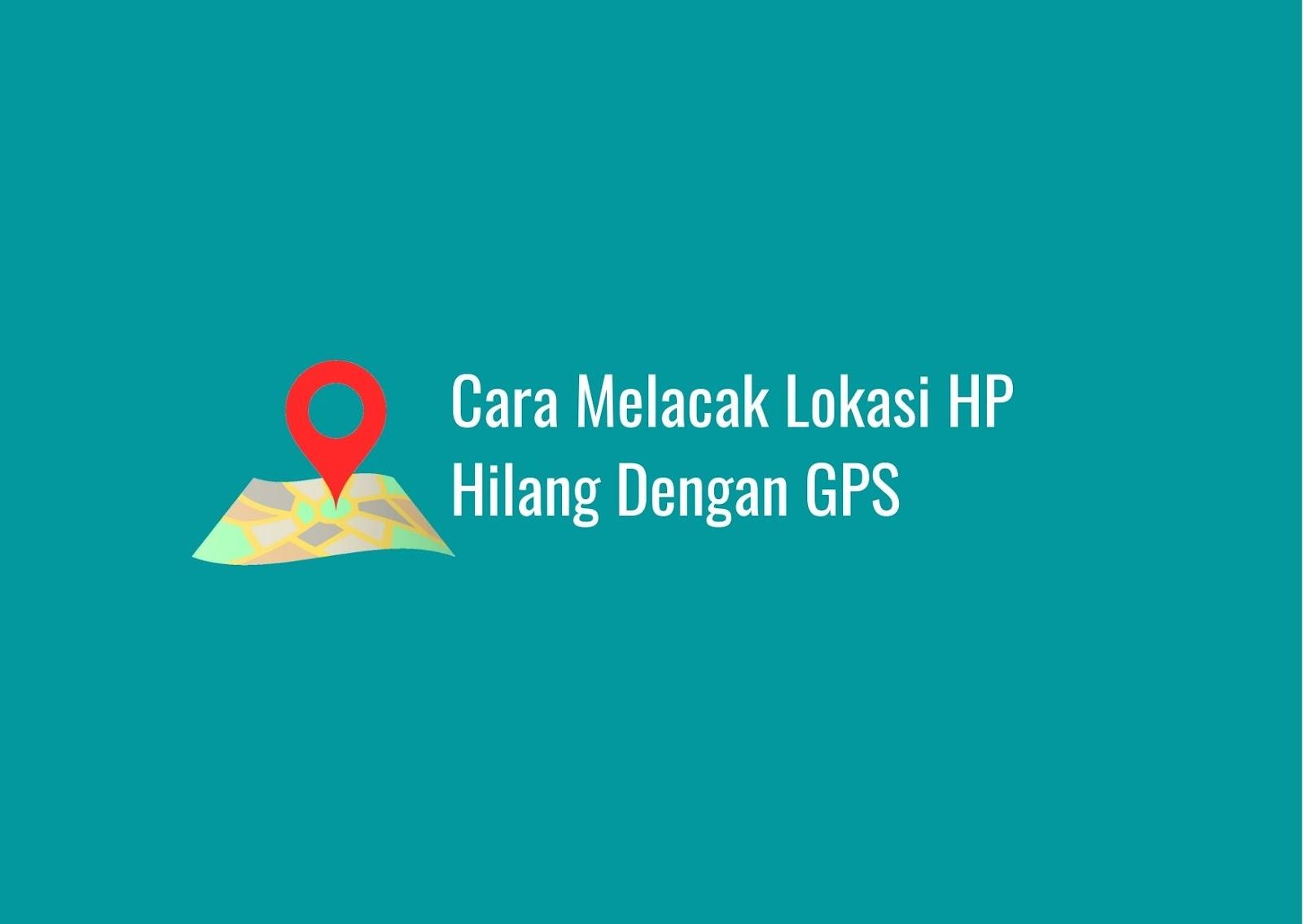 Cara Melacak Lokasi HP Yang Hilang Dengan GPS