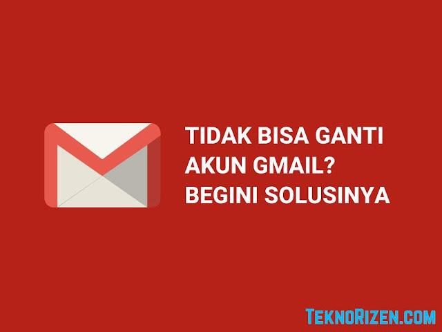Tidak Bisa Ganti Akun Gmail? Begini Solusinya
