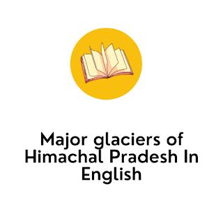 Major glaciers of Himachal Pradesh In English
