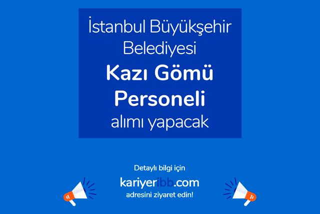 İstanbul Büyükşehir Belediyesi kazı gömü personeli alımı yapacak. Detaylar kariyeribb.com'da!