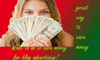 What to do to earn money for blog advertising?great earn money
