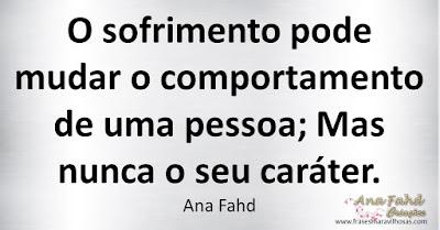 O sofrimento pode mudar o comportamento de uma pessoa; Mas nunca o seu caráter. Ana Fahd