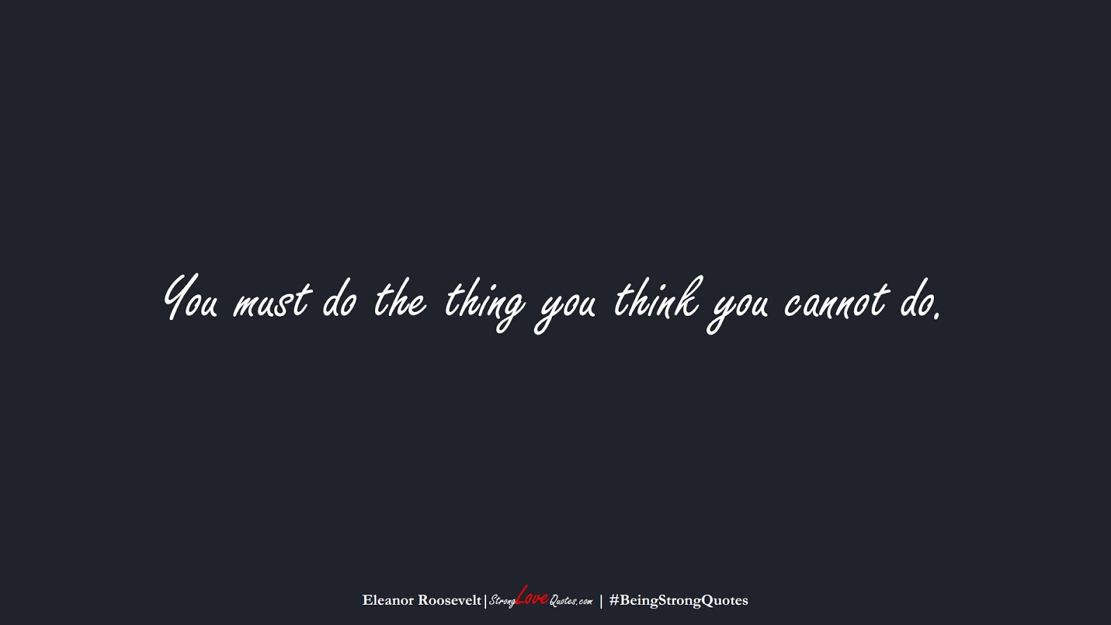 You must do the thing you think you cannot do. (Eleanor Roosevelt);  #BeingStrongQuotes