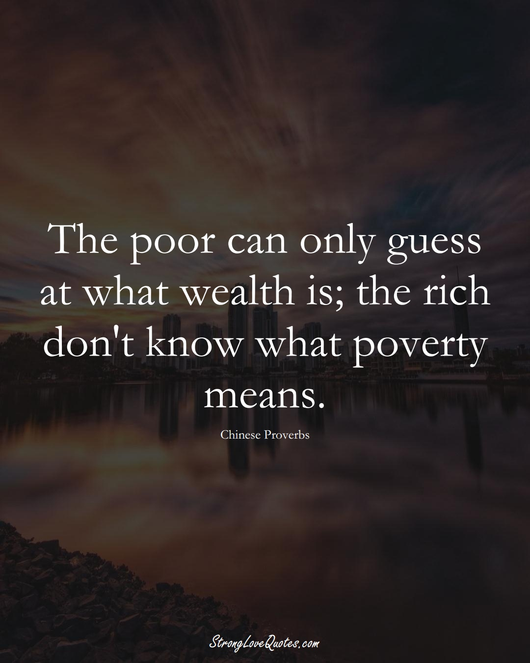 The poor can only guess at what wealth is; the rich don't know what poverty means. (Chinese Sayings);  #AsianSayings