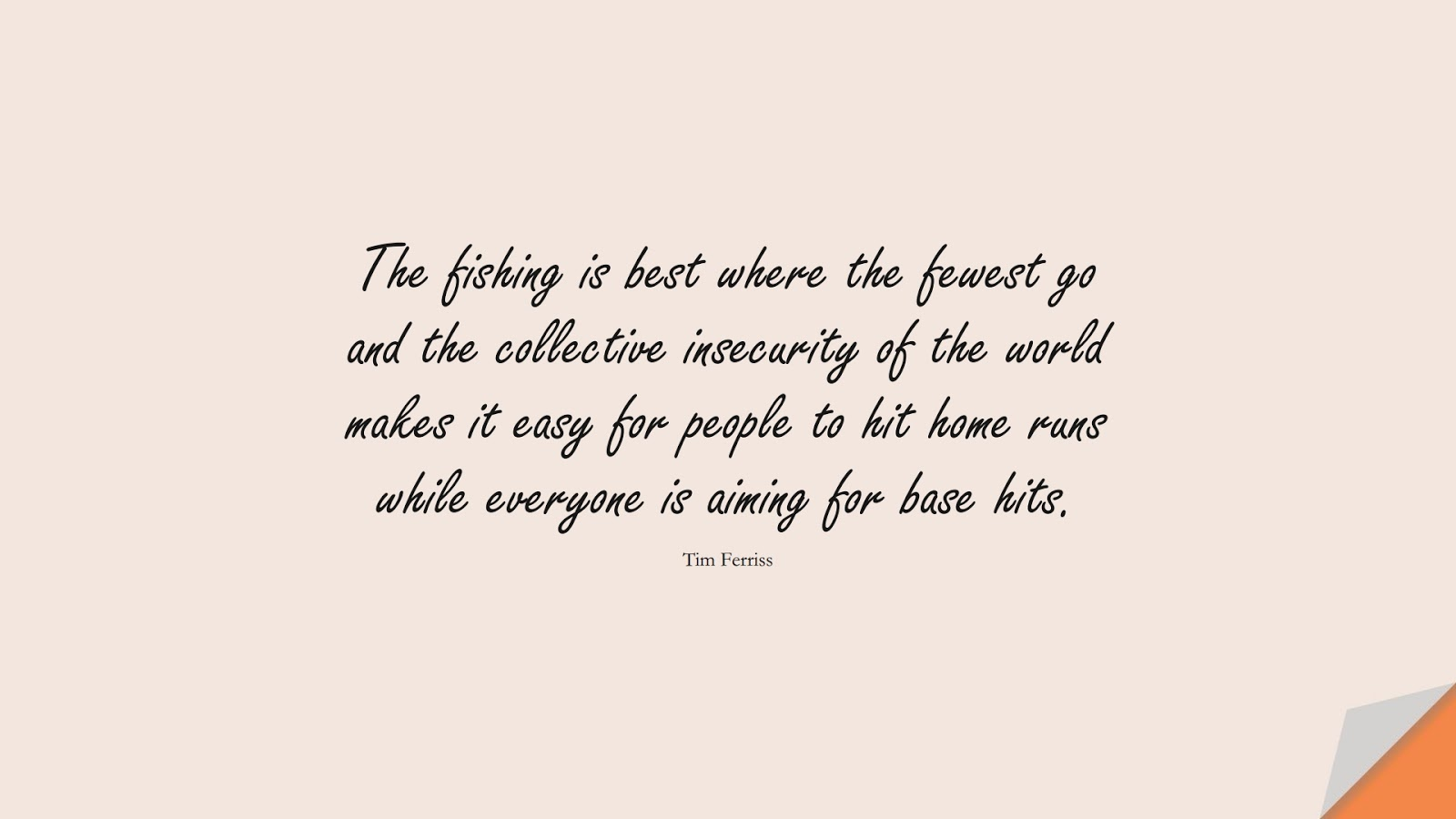 The fishing is best where the fewest go and the collective insecurity of the world makes it easy for people to hit home runs while everyone is aiming for base hits. (Tim Ferriss);  #TimFerrissQuotes
