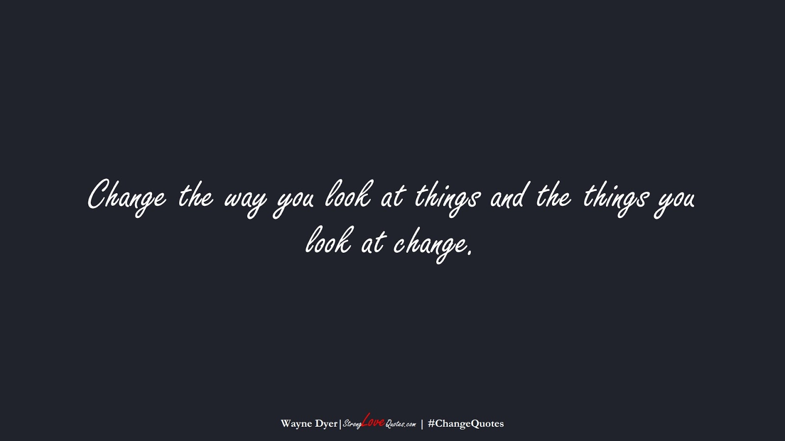 Change the way you look at things and the things you look at change. (Wayne Dyer);  #ChangeQuotes
