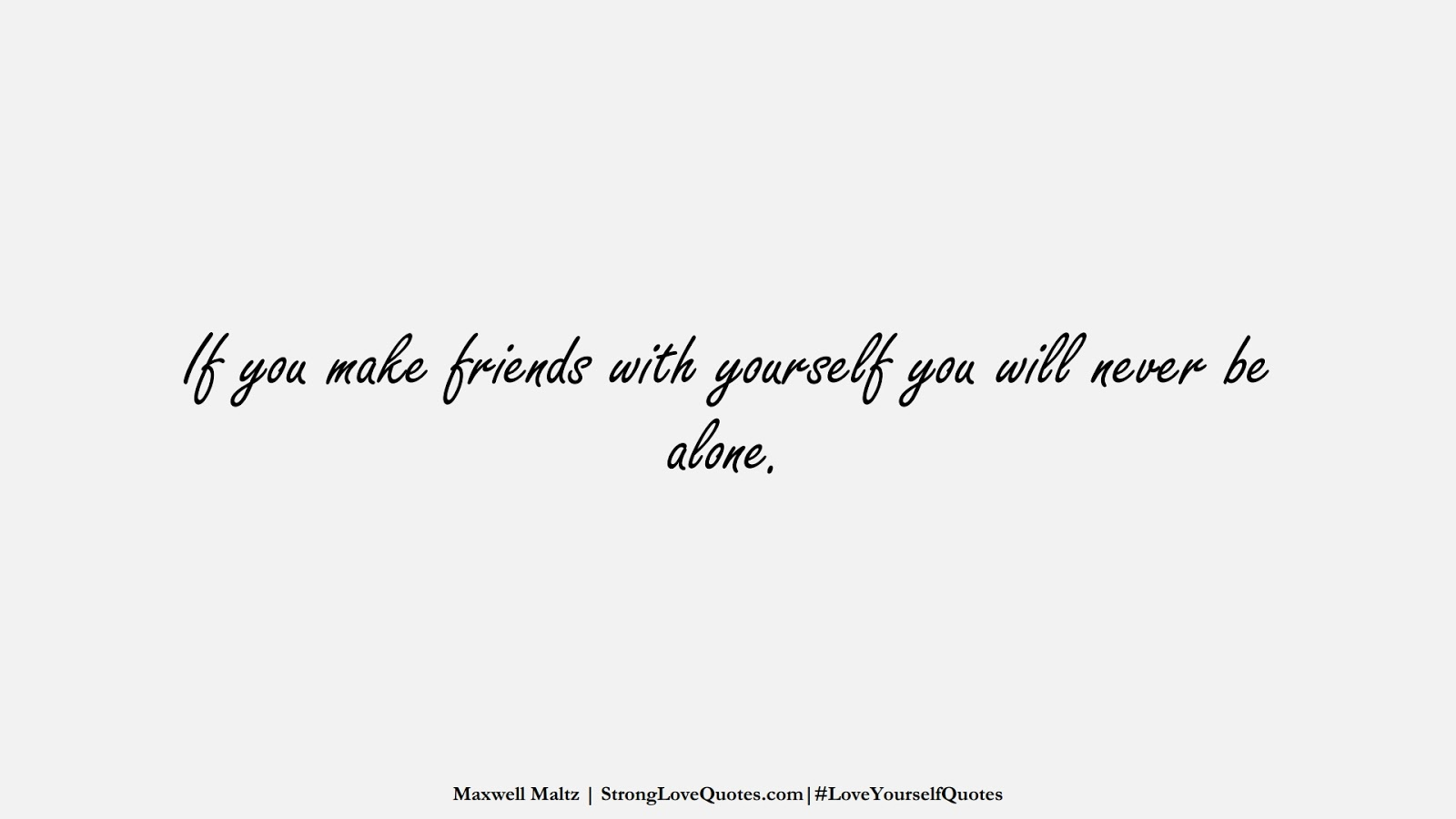 If you make friends with yourself you will never be alone. (Maxwell Maltz);  #LoveYourselfQuotes
