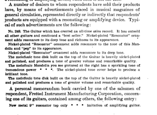 """A number of dealers to whom respondents have sold their products have, by means of advertisements placed in musical magazines of general circulation, represented directly or indirectly that respondents' products are equipped with a resonating or amplifying device. Typi-cal of such advertisements are the following: No. 248. The Guitar which has created an all-time sales record. It has outsold all other guitars and continued a """"best seller."""" Nickel-plated """"Resonator"""" orna-ment adds resonance to its deep tone and richness to its appearance. Nickel-plated """"Resonator"""" ornament adds resonance to the tone of this Man-dolin and """"pep"""" to its appearance. Nickel-plated """"Resonator"""" ornament adds resonance to its deep tone. The melofonic tone disk built on the top of the Guitar is heavily nickel-plated and polished, and produces a tone of greater volume and remarkable quality. The melofonic Mandolin you see pictured at the right has a sparkling tone of tremendous power • • lc The nickel-plated tone cover helps to produce a brilliant tone. The melofonic tone disk built on the top of the Guitar is heavily nickel-plated and polished and produces a tone of greater volume and remarkable quality. A personal memorandum book carried by one of the salesmen of respondent, Fretted Instrument Manufacturing Corporation, concern-ing one of its guitars, contained among others, the following entry : New metal 9"""" resonator top only • • • imitation of amplifying guitar."""