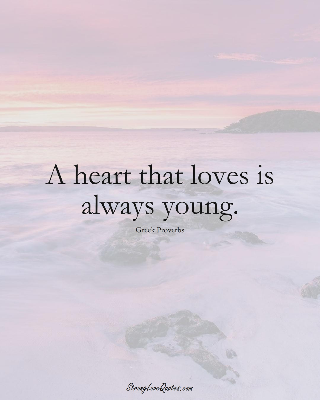 A heart that loves is always young. (Greek Sayings);  #EuropeanSayings