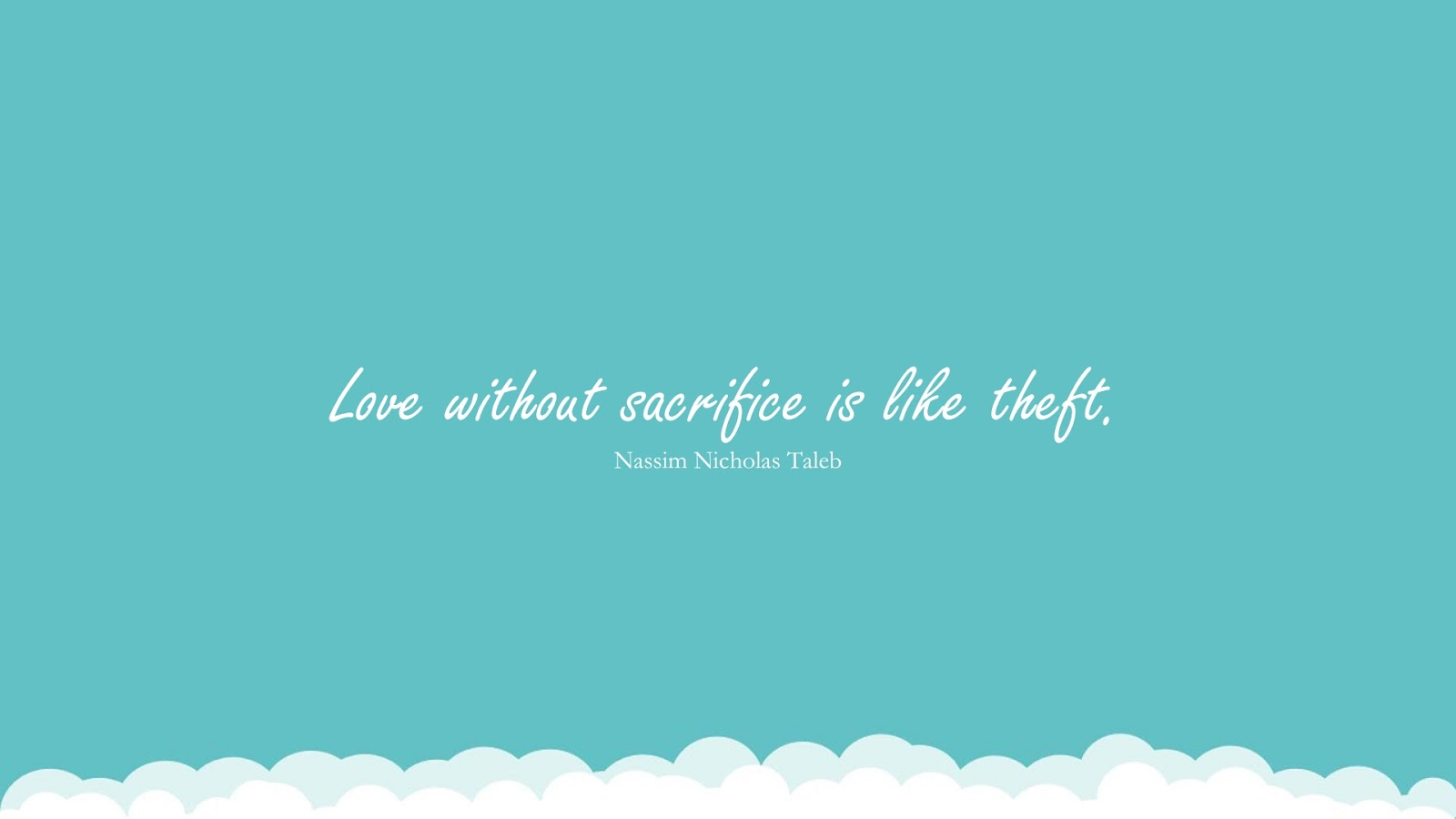 Love without sacrifice is like theft. (Nassim Nicholas Taleb);  #StoicQuotes