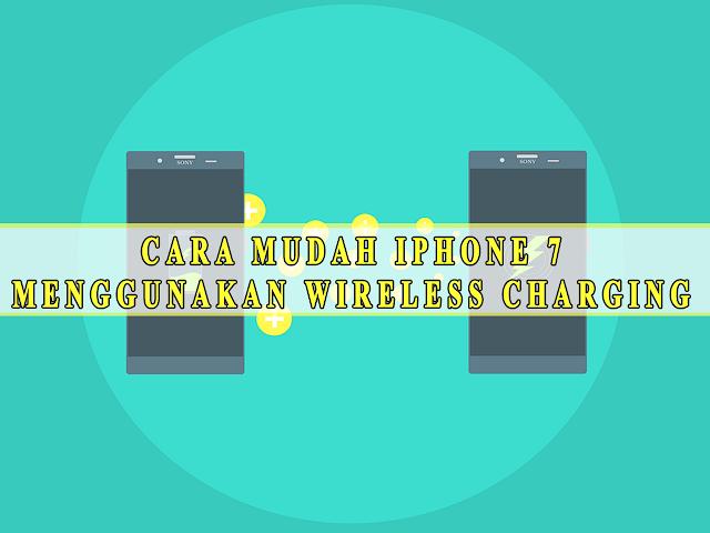 CARA MUDAH IPHONE 7  MENGGUNAKAN WIRELESS CHARGING