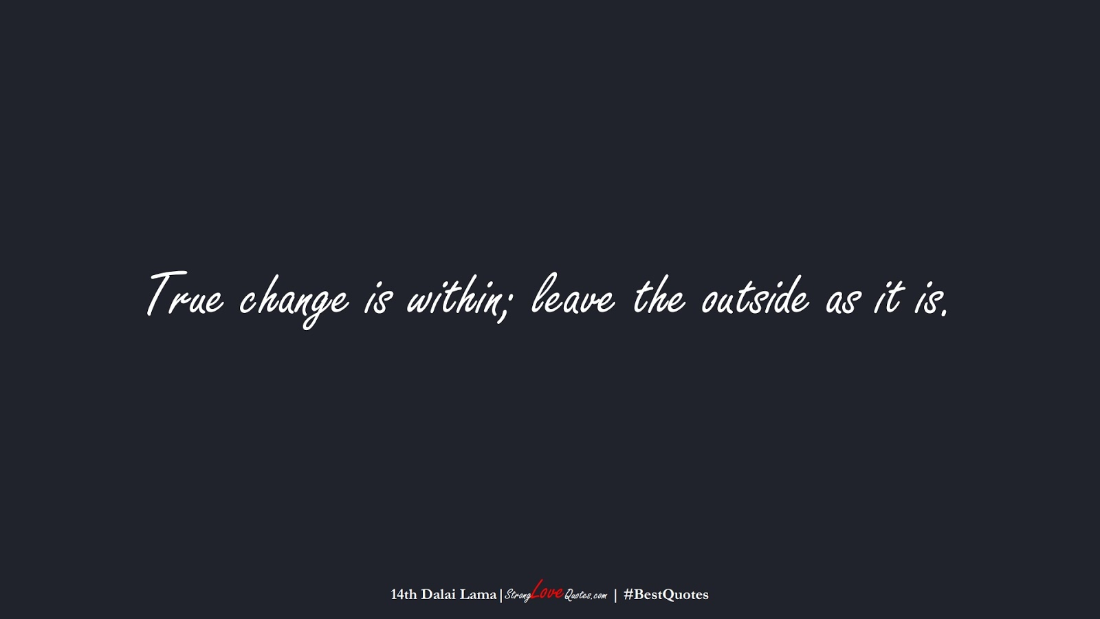 True change is within; leave the outside as it is. (14th Dalai Lama);  #BestQuotes