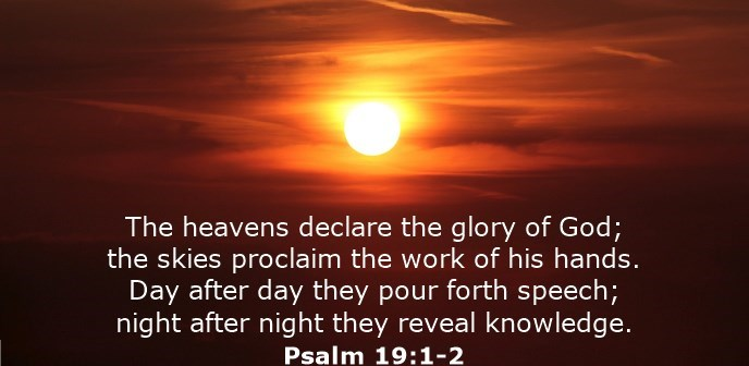 The heavens declare the glory of God; the skies proclaim the work of his hands. Day after day they pour forth speech; night after night they display knowledge.