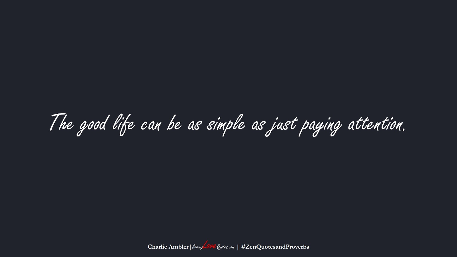 The good life can be as simple as just paying attention. (Charlie Ambler);  #ZenQuotesandProverbs