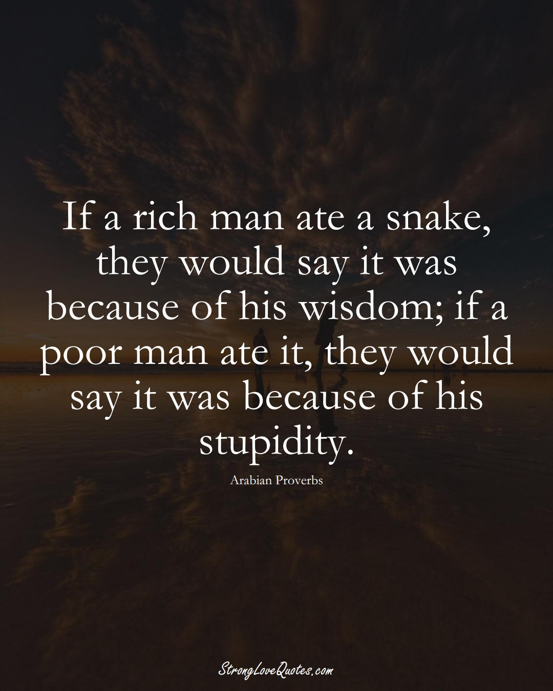 If a rich man ate a snake, they would say it was because of his wisdom; if a poor man ate it, they would say it was because of his stupidity. (Arabian Sayings);  #aVarietyofCulturesSayings
