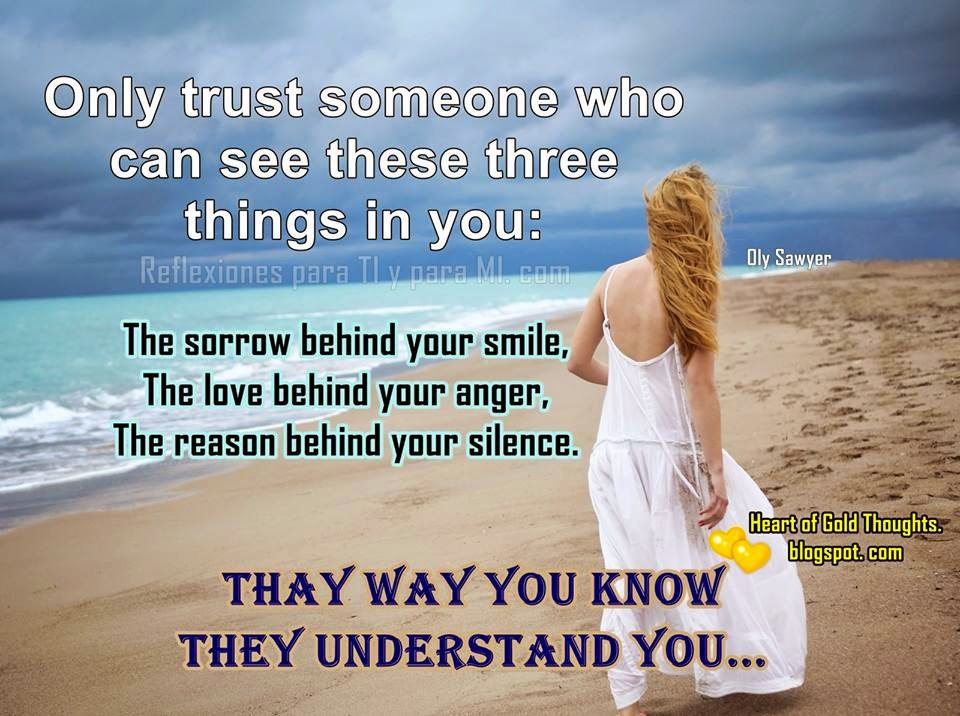The sorrow behind your smile. The love behind your anger. The reason behind your silence.  Thay Way you know they Understand You!