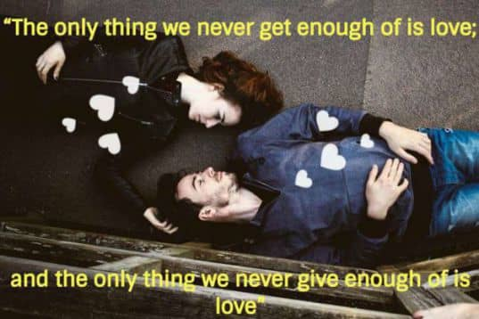 The only thing we never get enough of is love