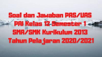 Download Soal dan Jawaban PAS/UAS PAI Kelas 12 Semester 1 SMA/SMK/MA Kurikulum 2013 TP 2020/2021