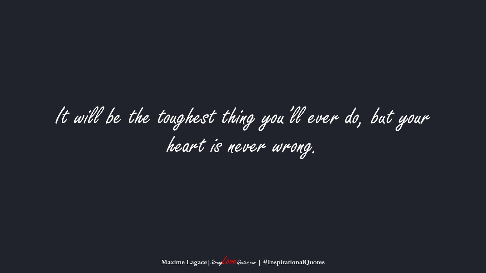 It will be the toughest thing you'll ever do, but your heart is never wrong. (Maxime Lagace);  #InspirationalQuotes