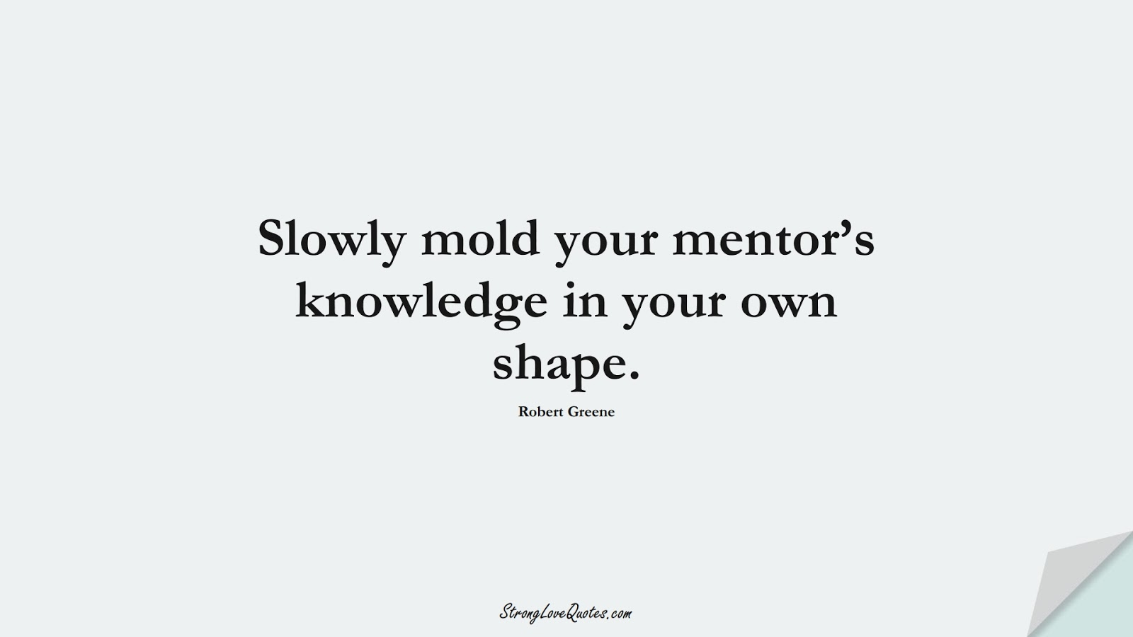 Slowly mold your mentor's knowledge in your own shape. (Robert Greene);  #KnowledgeQuotes