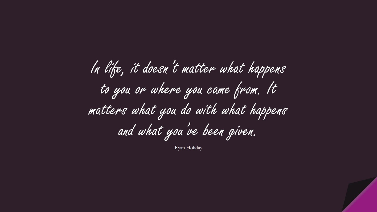 In life, it doesn't matter what happens to you or where you came from. It matters what you do with what happens and what you've been given. (Ryan Holiday);  #StoicQuotes