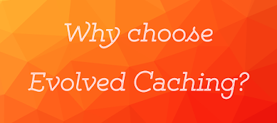 Why choose Evolved Caching?
