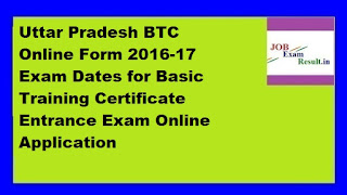 Uttar Pradesh BTC Online Form 2016-17 Exam Dates for Basic Training Certificate Entrance Exam Online Application