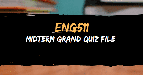ENG511 GRAND QUIZ FILE FOR MIDTERM