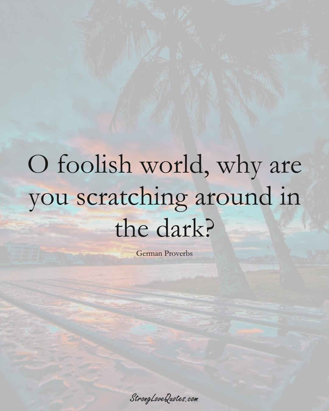 O foolish world, why are you scratching around in the dark? (German Sayings);  #EuropeanSayings