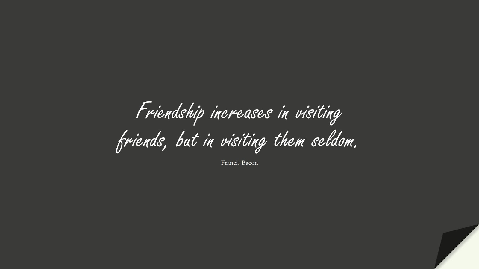Friendship increases in visiting friends, but in visiting them seldom. (Francis Bacon);  #FriendshipQuotes